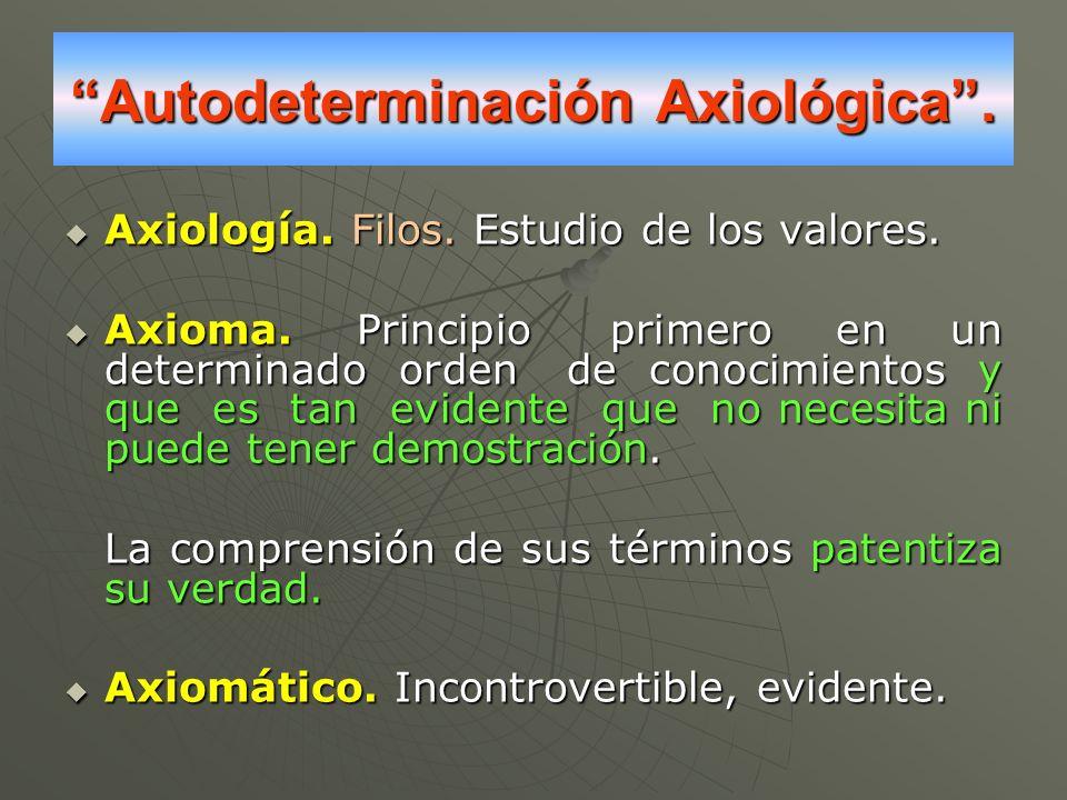 Autodeterminación Axiológica. Axiología. Filos. Estudio de los valores. Axiología. Filos. Estudio de los valores. Axioma. Principio primero en un dete