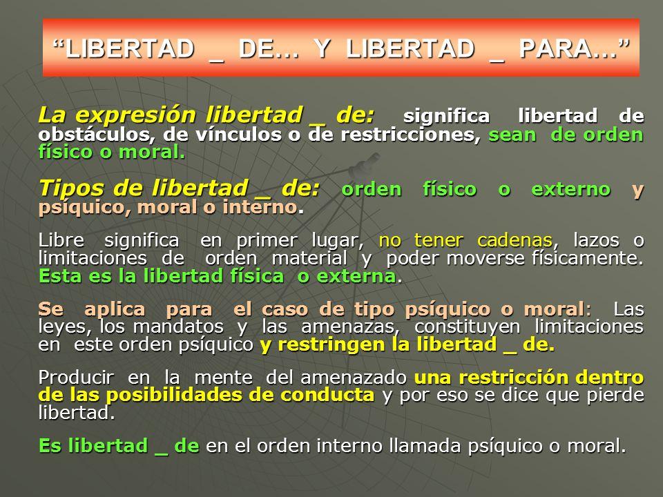 LIBERTAD _ DE… Y LIBERTAD _ PARA… La expresión libertad _ de: significa libertad de obstáculos, de vínculos o de restricciones, sean de orden físico o