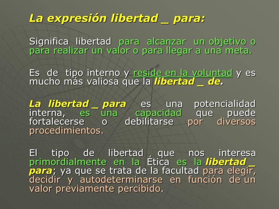 La expresión libertad _ para: Significa libertad para alcanzar un objetivo o para realizar un valor o para llegar a una meta. Es de tipo interno y res