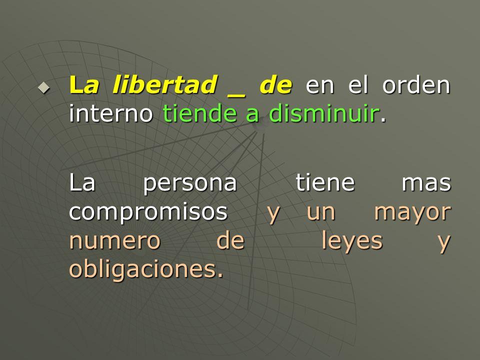La libertad _ de en el orden interno tiende a disminuir. La libertad _ de en el orden interno tiende a disminuir. La persona tiene mas compromisos y u