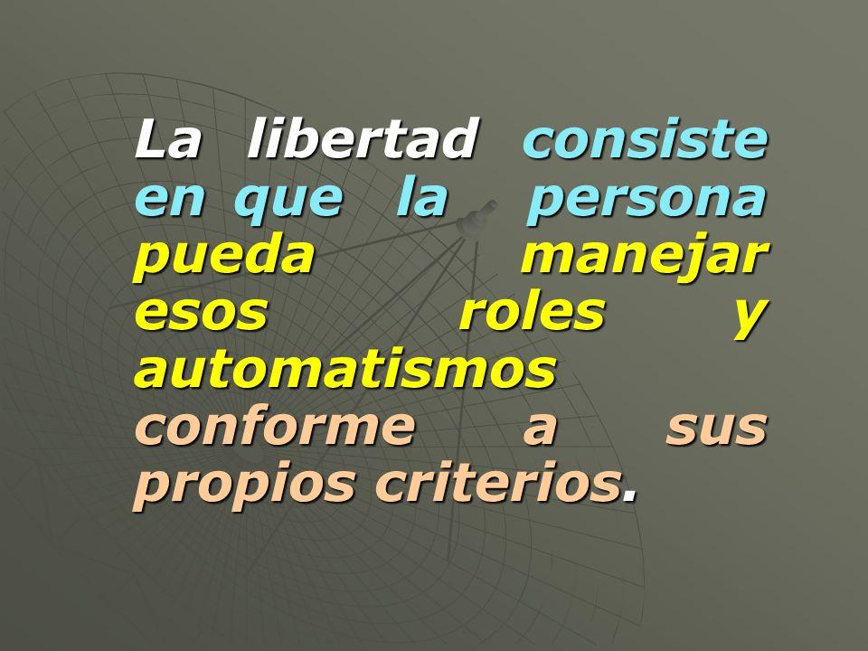 La libertad consiste en que la persona pueda manejar esos roles y automatismos conforme a sus propios criterios.