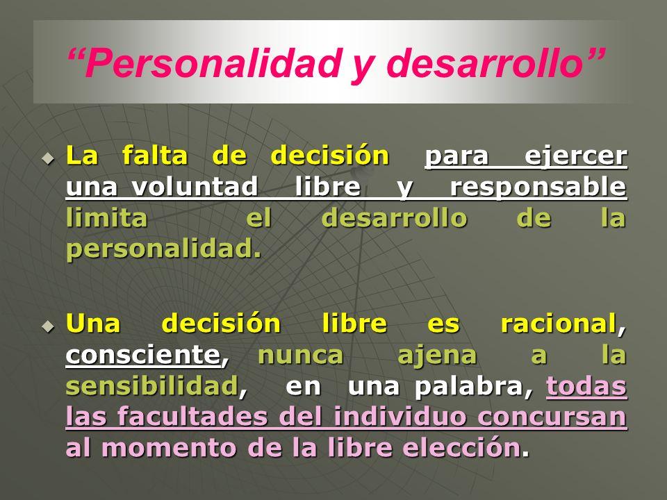 Personalidad y desarrollo La falta de decisión para ejercer una voluntad libre y responsable limita el desarrollo de la personalidad. La falta de deci