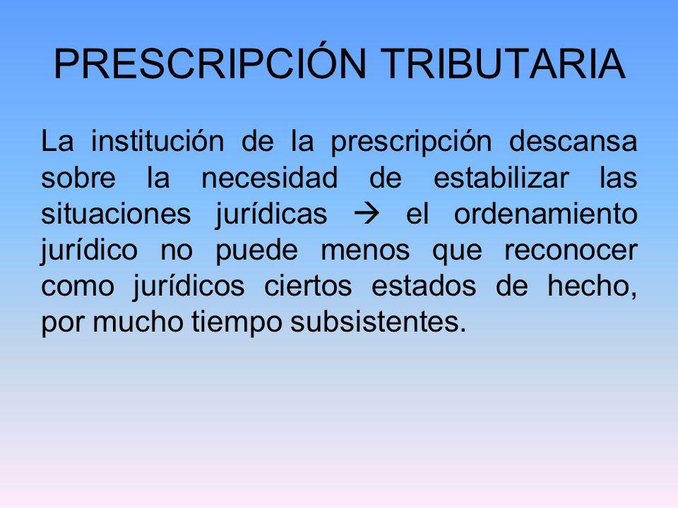 PRESCRIPCIÓN TRIBUTARIA La institución de la prescripción descansa sobre la necesidad de estabilizar las situaciones jurídicas el ordenamiento jurídic