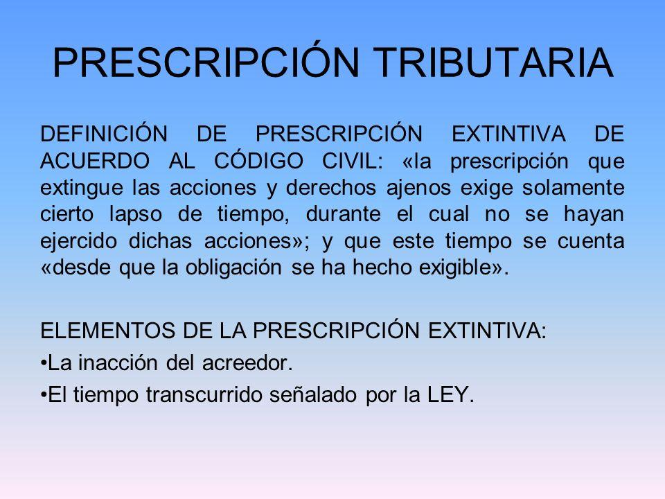 PRESCRIPCIÓN TRIBUTARIA DEFINICIÓN DE PRESCRIPCIÓN EXTINTIVA DE ACUERDO AL CÓDIGO CIVIL: «la prescripción que extingue las acciones y derechos ajenos