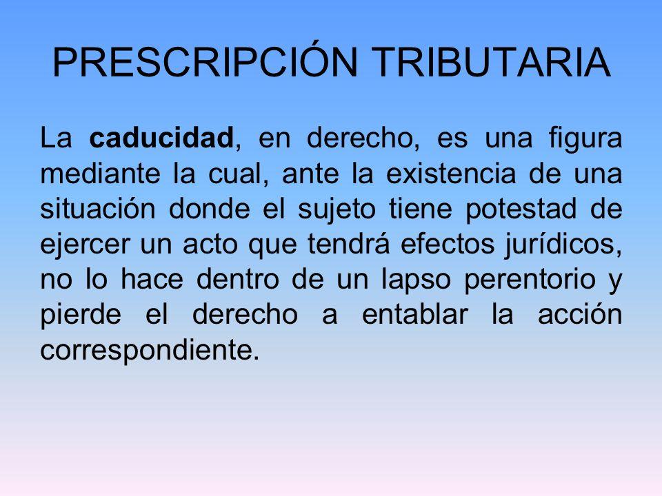 PRESCRIPCIÓN TRIBUTARIA La caducidad, en derecho, es una figura mediante la cual, ante la existencia de una situación donde el sujeto tiene potestad d