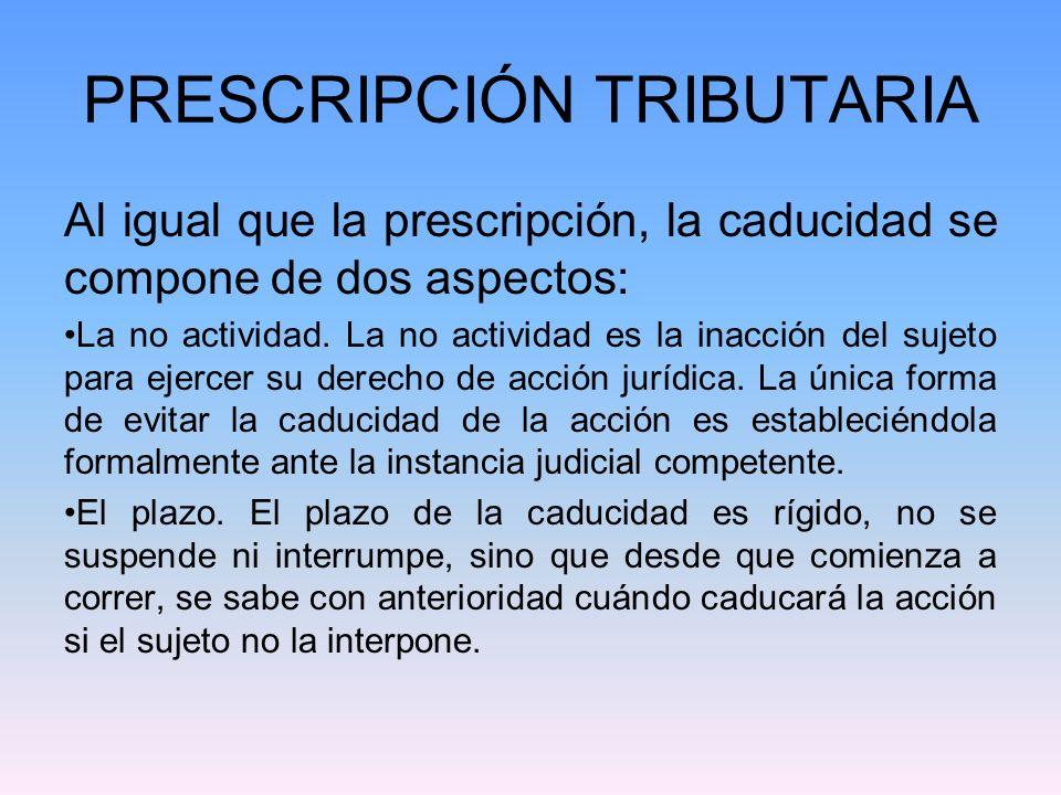 PRESCRIPCIÓN TRIBUTARIA Al igual que la prescripción, la caducidad se compone de dos aspectos: La no actividad. La no actividad es la inacción del suj