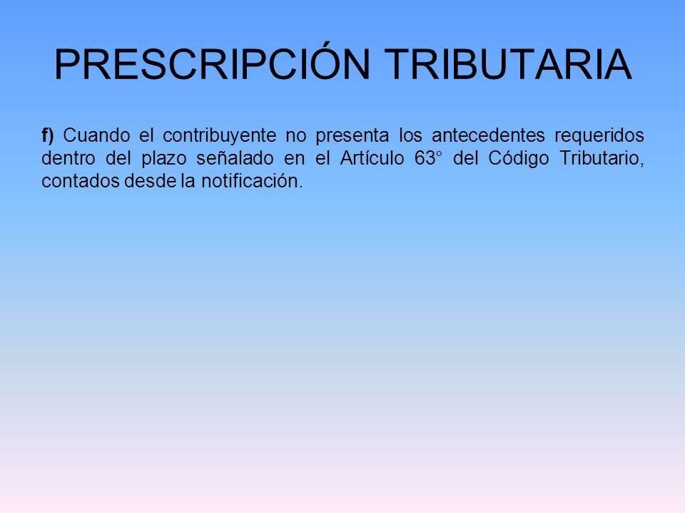 PRESCRIPCIÓN TRIBUTARIA f) Cuando el contribuyente no presenta los antecedentes requeridos dentro del plazo señalado en el Artículo 63° del Código Tri