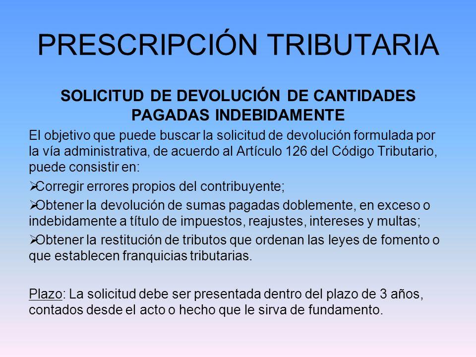 PRESCRIPCIÓN TRIBUTARIA SOLICITUD DE DEVOLUCIÓN DE CANTIDADES PAGADAS INDEBIDAMENTE El objetivo que puede buscar la solicitud de devolución formulada