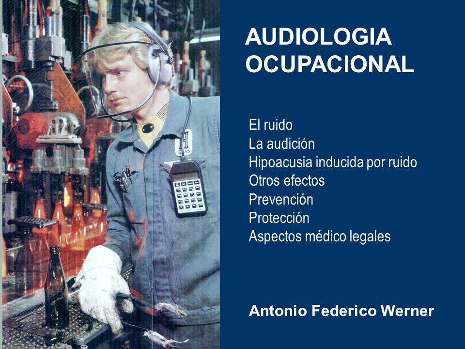 Antonio Federico Werner AUDIOLOGIA OCUPACIONAL El ruido La audición Hipoacusia inducida por ruido Otros efectos Prevención Protección Aspectos médico