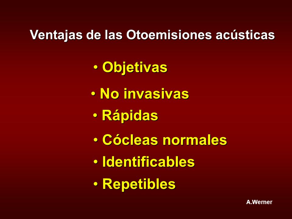 Ventajas de las Otoemisiones acústicas Repetibles Repetibles A.Werner Objetivas Objetivas No invasivas No invasivas Rápidas Rápidas Cócleas normales C