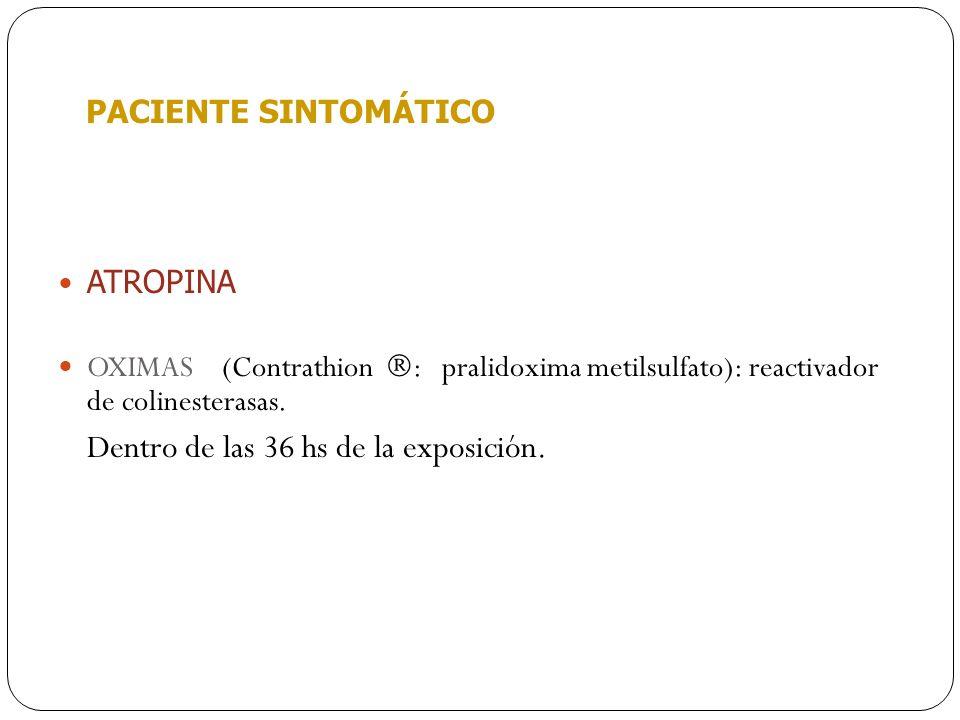 PACIENTE SINTOMÁTICO ATROPINA OXIMAS (Contrathion : pralidoxima metilsulfato): reactivador de colinesterasas. Dentro de las 36 hs de la exposición.