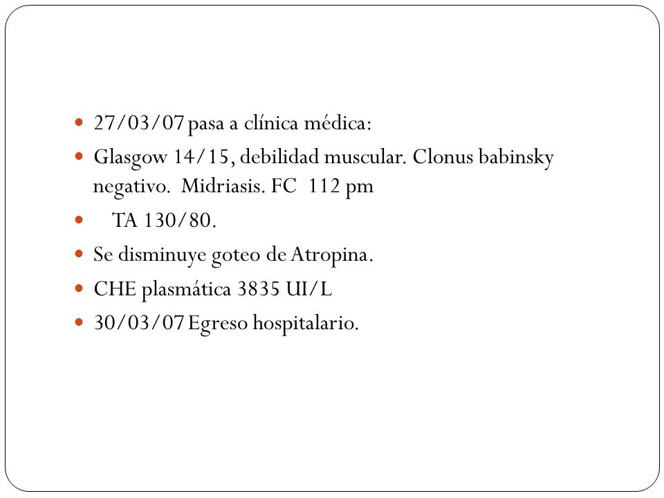 27/03/07 pasa a clínica médica: Glasgow 14/15, debilidad muscular. Clonus babinsky negativo. Midriasis. FC 112 pm TA 130/80. Se disminuye goteo de Atr