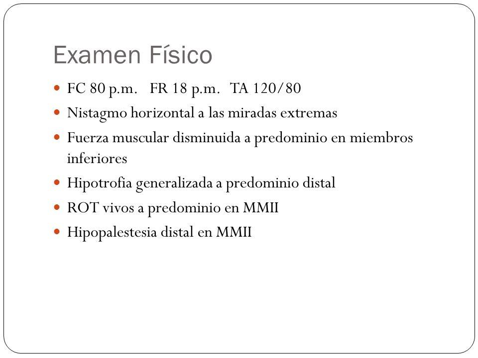 Examen Físico FC 80 p.m. FR 18 p.m. TA 120/80 Nistagmo horizontal a las miradas extremas Fuerza muscular disminuida a predominio en miembros inferiore