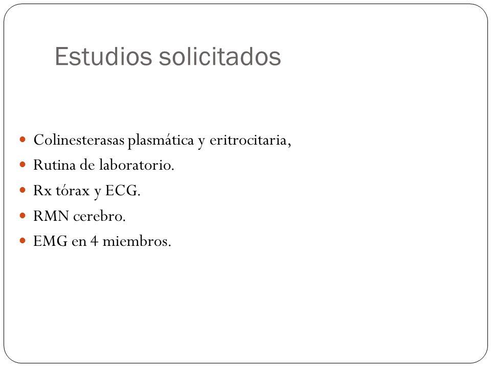Estudios solicitados Colinesterasas plasmática y eritrocitaria, Rutina de laboratorio. Rx tórax y ECG. RMN cerebro. EMG en 4 miembros.