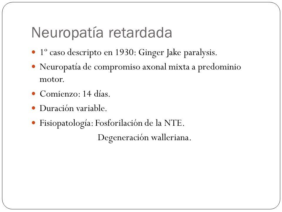 Neuropatía retardada 1º caso descripto en 1930: Ginger Jake paralysis. Neuropatía de compromiso axonal mixta a predominio motor. Comienzo: 14 días. Du