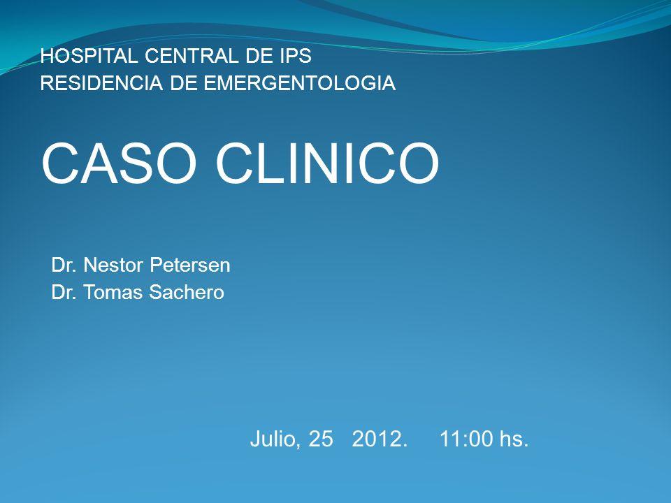 HOSPITAL CENTRAL DE IPS RESIDENCIA DE EMERGENTOLOGIA CASO CLINICO Dr. Nestor Petersen Dr. Tomas Sachero Julio, 25 2012. 11:00 hs.
