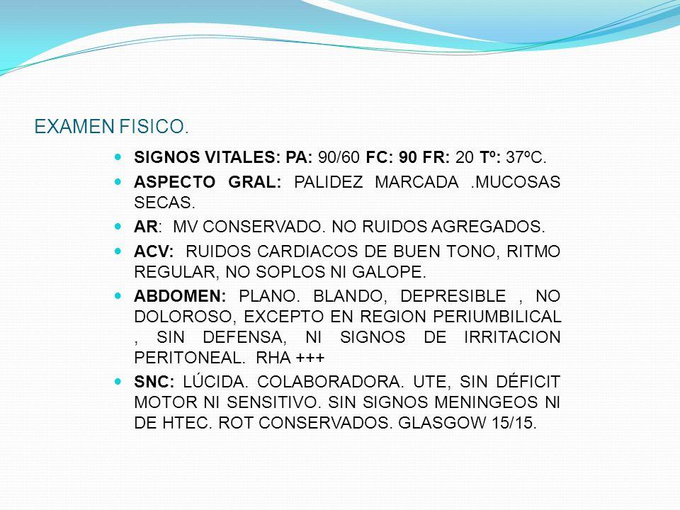 EXAMEN FISICO. SIGNOS VITALES: PA: 90/60 FC: 90 FR: 20 Tº: 37ºC. ASPECTO GRAL: PALIDEZ MARCADA.MUCOSAS SECAS. AR: MV CONSERVADO. NO RUIDOS AGREGADOS.