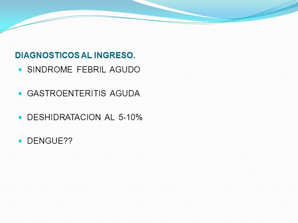 DIAGNOSTICOS AL INGRESO. SINDROME FEBRIL AGUDO GASTROENTERITIS AGUDA DESHIDRATACION AL 5-10% DENGUE??