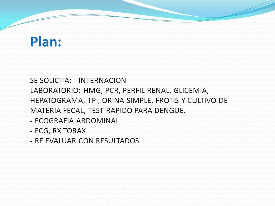 Plan: SE SOLICITA: - INTERNACION LABORATORIO: HMG, PCR, PERFIL RENAL, GLICEMIA, HEPATOGRAMA, TP, ORINA SIMPLE, FROTIS Y CULTIVO DE MATERIA FECAL, TEST