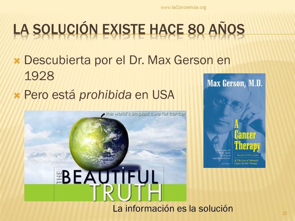 Descubierta por el Dr. Max Gerson en 1928 Pero está prohibida en USA www.laConciencia.org 16 La información es la solución