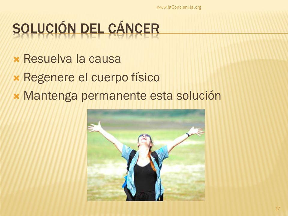 Resuelva la causa Regenere el cuerpo físico Mantenga permanente esta solución www.laConciencia.org 17