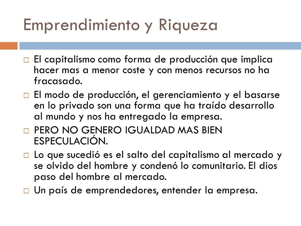 Emprendimiento y Riqueza El capitalismo como forma de producción que implica hacer mas a menor coste y con menos recursos no ha fracasado. El modo de