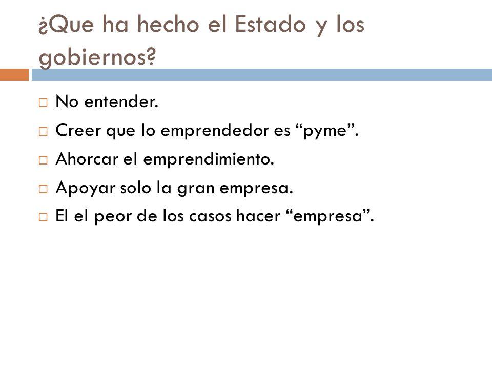 ¿Que ha hecho el Estado y los gobiernos? No entender. Creer que lo emprendedor es pyme. Ahorcar el emprendimiento. Apoyar solo la gran empresa. El el