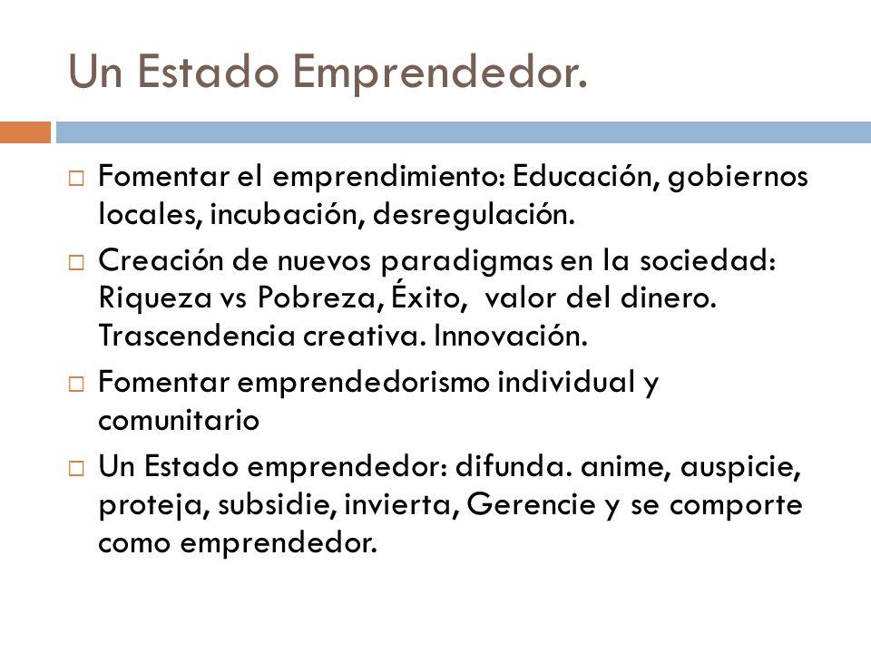 Un Estado Emprendedor. Fomentar el emprendimiento: Educación, gobiernos locales, incubación, desregulación. Creación de nuevos paradigmas en la socied