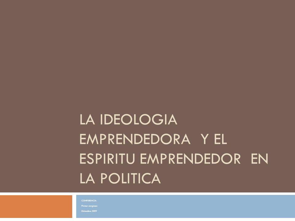 LA IDEOLOGIA EMPRENDEDORA Y EL ESPIRITU EMPRENDEDOR EN LA POLITICA CONFERENCIA Pirmer congreso Diciembre 2009
