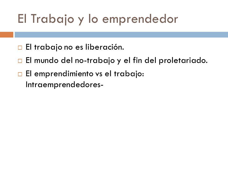 El Trabajo y lo emprendedor El trabajo no es liberación. El mundo del no-trabajo y el fin del proletariado. El emprendimiento vs el trabajo: Intraempr