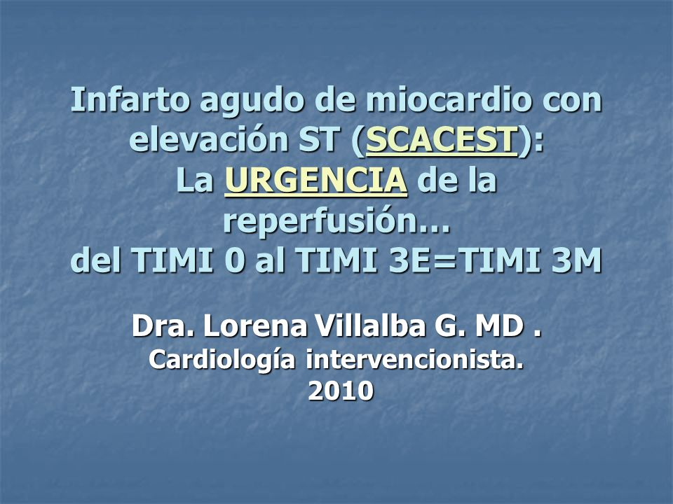 Infarto agudo de miocardio con elevación ST (SCACEST): La URGENCIA de la reperfusión… del TIMI 0 al TIMI 3E=TIMI 3M Dra. Lorena Villalba G. MD. Cardio