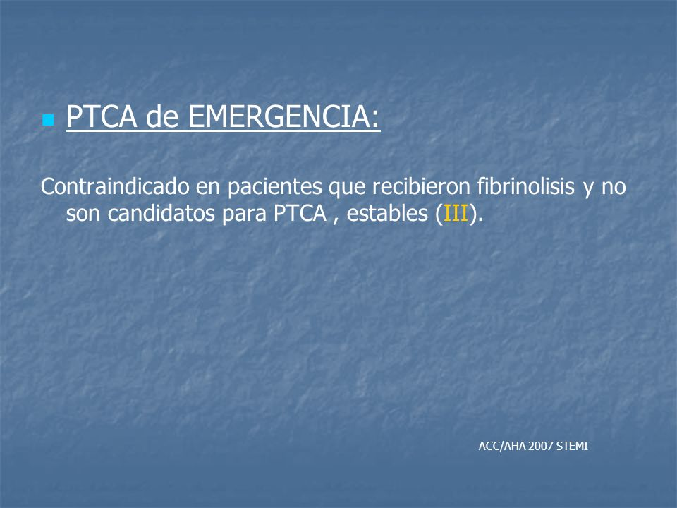 PTCA de EMERGENCIA: Contraindicado en pacientes que recibieron fibrinolisis y no son candidatos para PTCA, estables (III). ACC/AHA 2007 STEMI