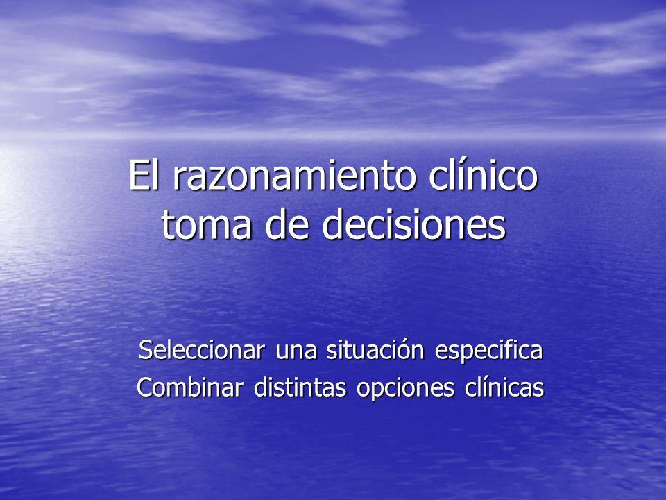 El razonamiento clínico toma de decisiones Seleccionar una situación especifica Combinar distintas opciones clínicas