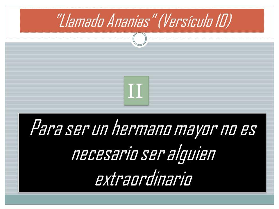 Para ser un hermano mayor no es necesario ser alguien extraordinario Llamado Ananias (Versículo 10) II