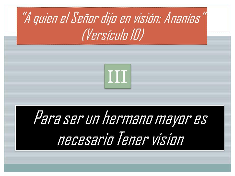 Para ser un hermano mayor es necesario Tener vision A quien el Señor dijo en visión: Ananías (Versículo 10) III