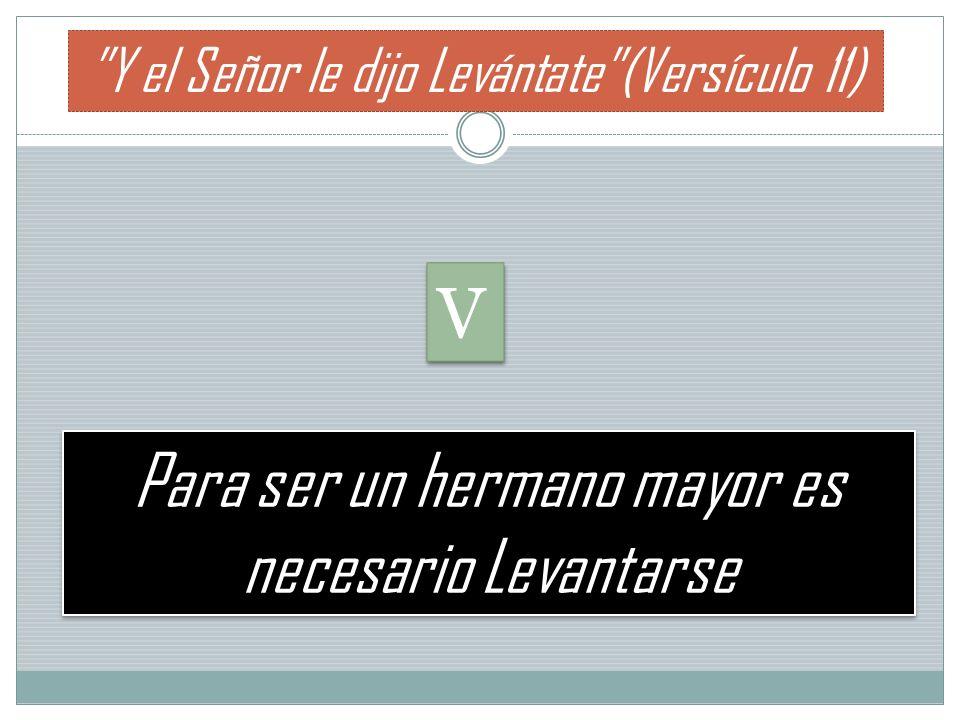 Para ser un hermano mayor es necesario Levantarse Y el Señor le dijo Levántate(Versículo 11) V V
