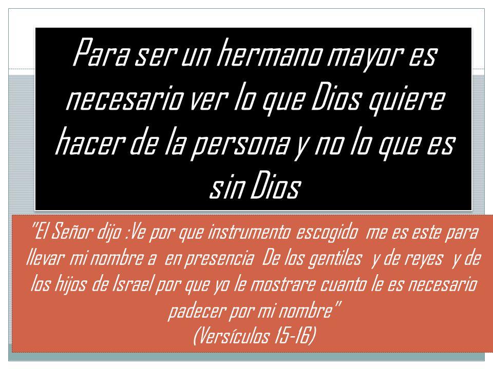 Para ser un hermano mayor es necesario ver lo que Dios quiere hacer de la persona y no lo que es sin Dios El Señor dijo :Ve por que instrumento escogi