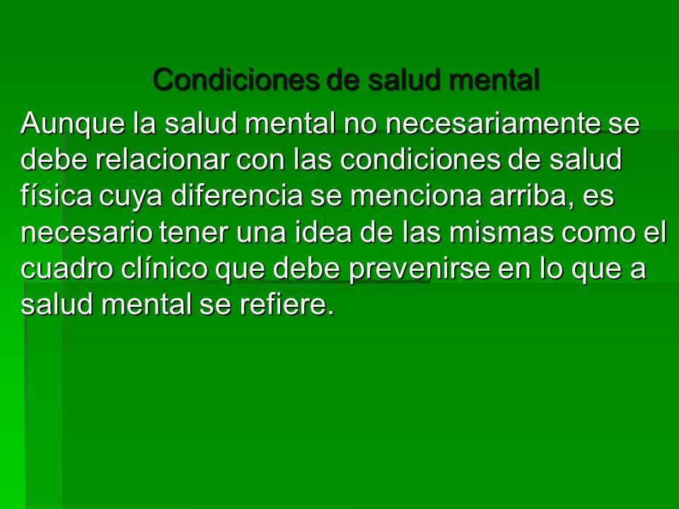 Condiciones de salud mental Aunque la salud mental no necesariamente se debe relacionar con las condiciones de salud física cuya diferencia se mencion