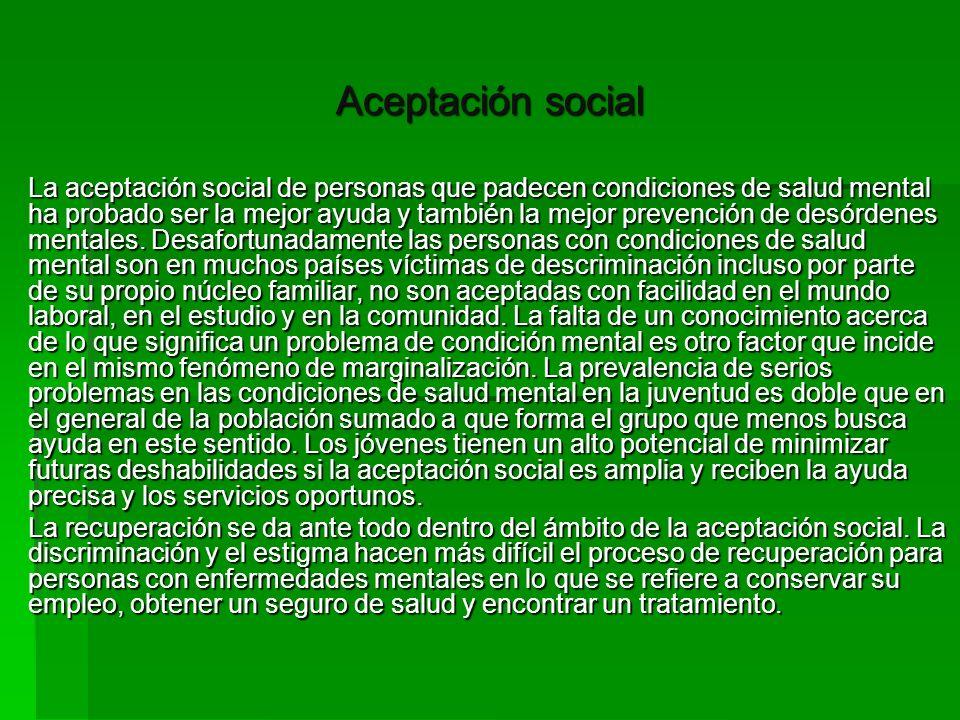 Aceptación social La aceptación social de personas que padecen condiciones de salud mental ha probado ser la mejor ayuda y también la mejor prevención