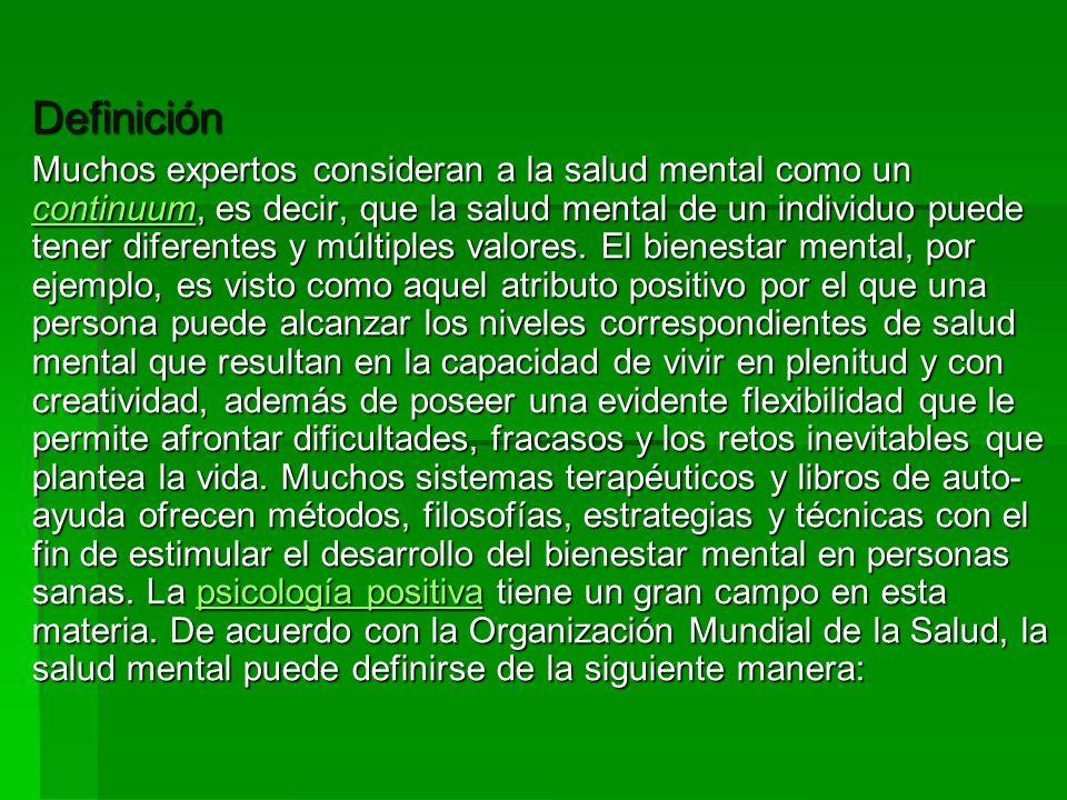 Definición Muchos expertos consideran a la salud mental como un continuum, es decir, que la salud mental de un individuo puede tener diferentes y múlt