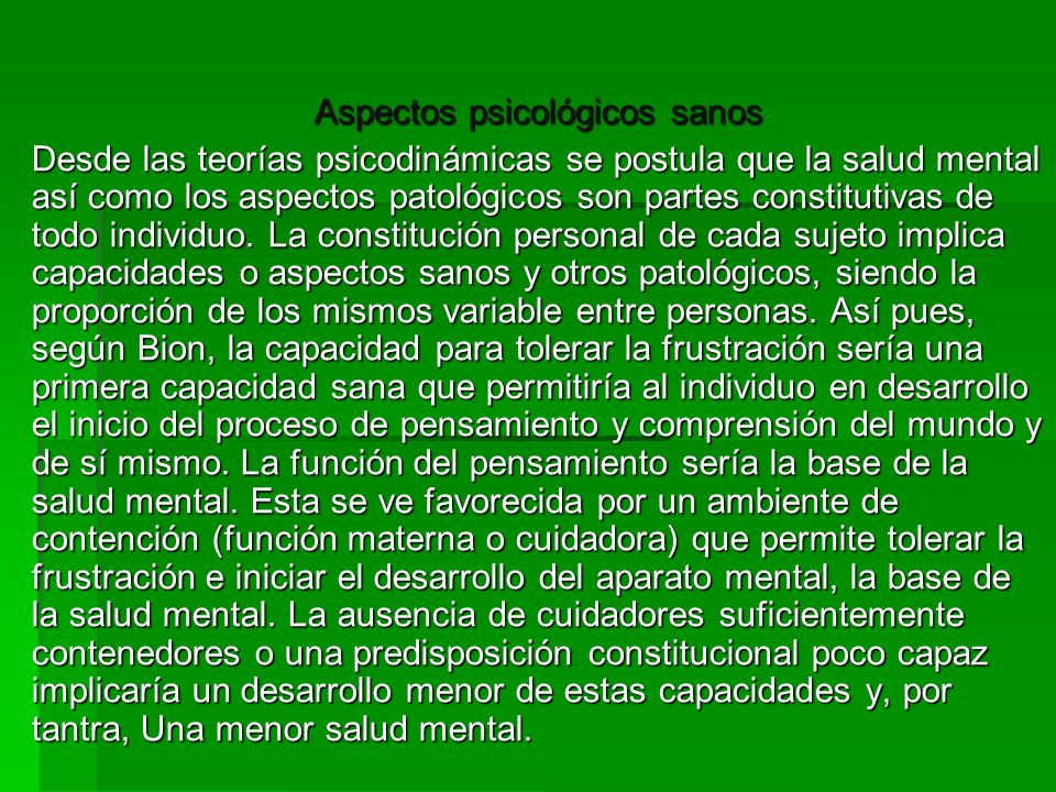 Aspectos psicológicos sanos Desde las teorías psicodinámicas se postula que la salud mental así como los aspectos patológicos son partes constitutivas