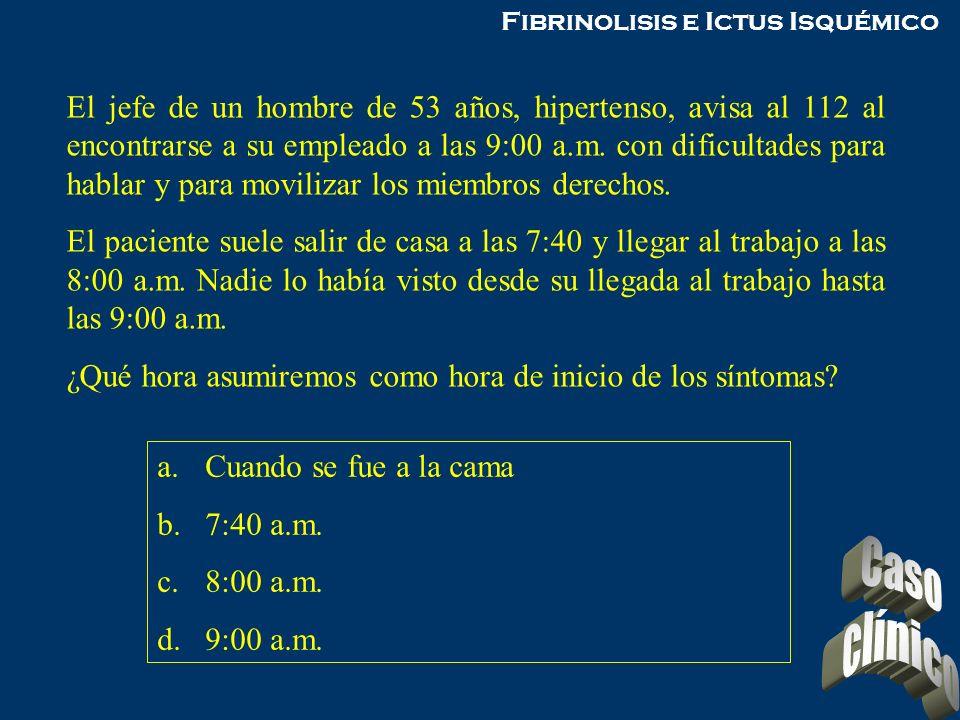 Fibrinolisis e Ictus Isquémico El jefe de un hombre de 53 años, hipertenso, avisa al 112 al encontrarse a su empleado a las 9:00 a.m. con dificultades
