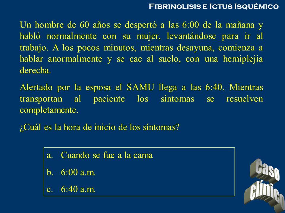 Fibrinolisis e Ictus Isquémico Un hombre de 60 años se despertó a las 6:00 de la mañana y habló normalmente con su mujer, levantándose para ir al trab