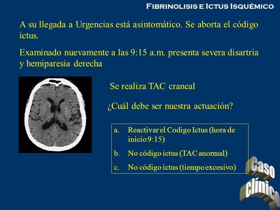 Fibrinolisis e Ictus Isquémico A su llegada a Urgencias está asintomático. Se aborta el código ictus. Examinado nuevamente a las 9:15 a.m. presenta se