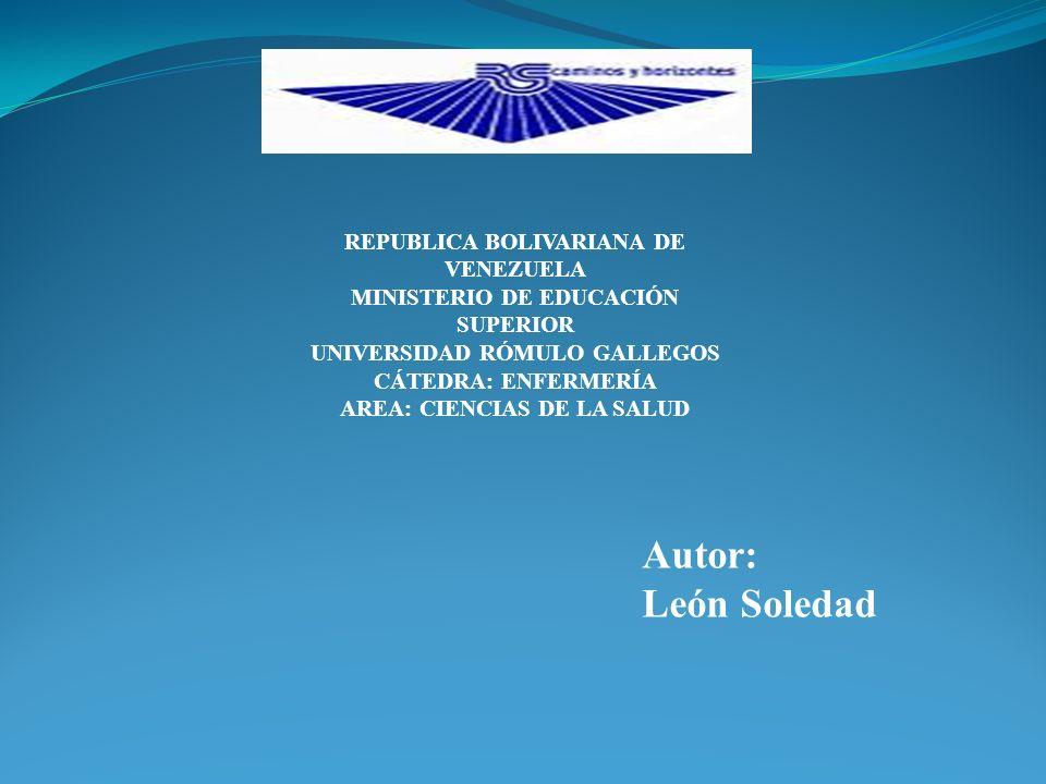 REPUBLICA BOLIVARIANA DE VENEZUELA MINISTERIO DE EDUCACIÓN SUPERIOR UNIVERSIDAD RÓMULO GALLEGOS CÁTEDRA: ENFERMERÍA AREA: CIENCIAS DE LA SALUD Autor: