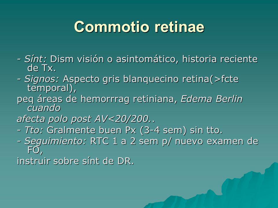 Commotio retinae - Sínt: Dism visión o asintomático, historia reciente de Tx. - Signos: Aspecto gris blanquecino retina(>fcte temporal), peq áreas de