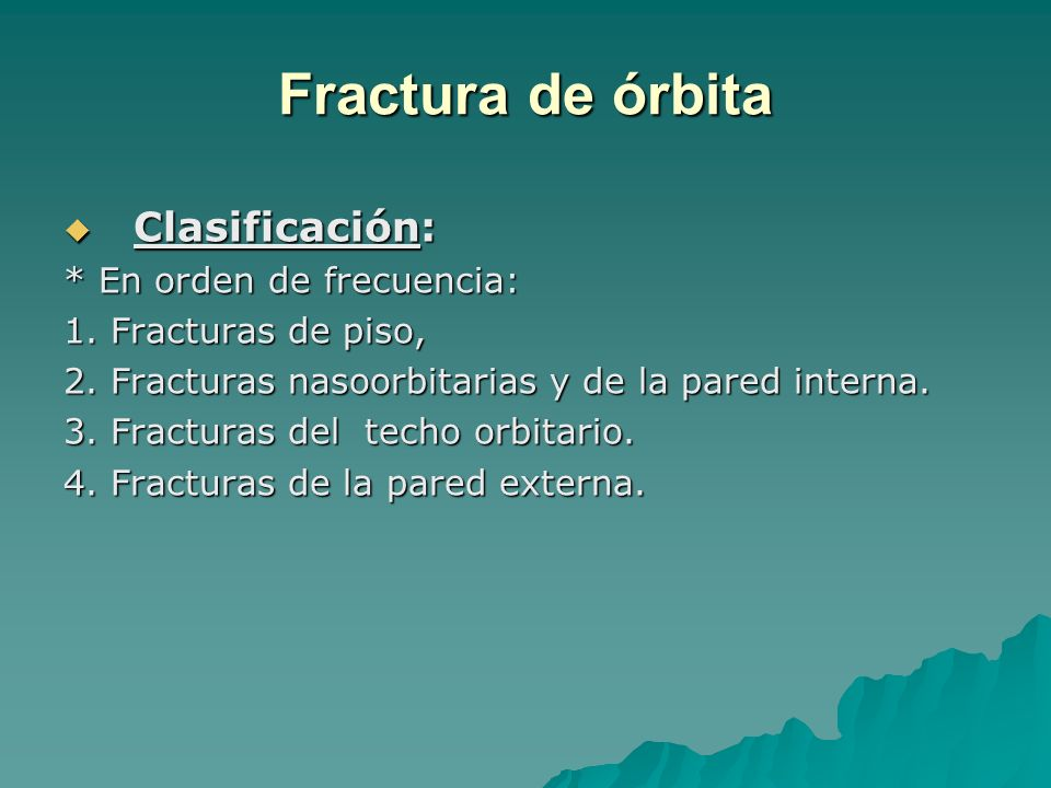 Fractura de órbita Clasificación: Clasificación: * En orden de frecuencia: 1. Fracturas de piso, 2. Fracturas nasoorbitarias y de la pared interna. 3.