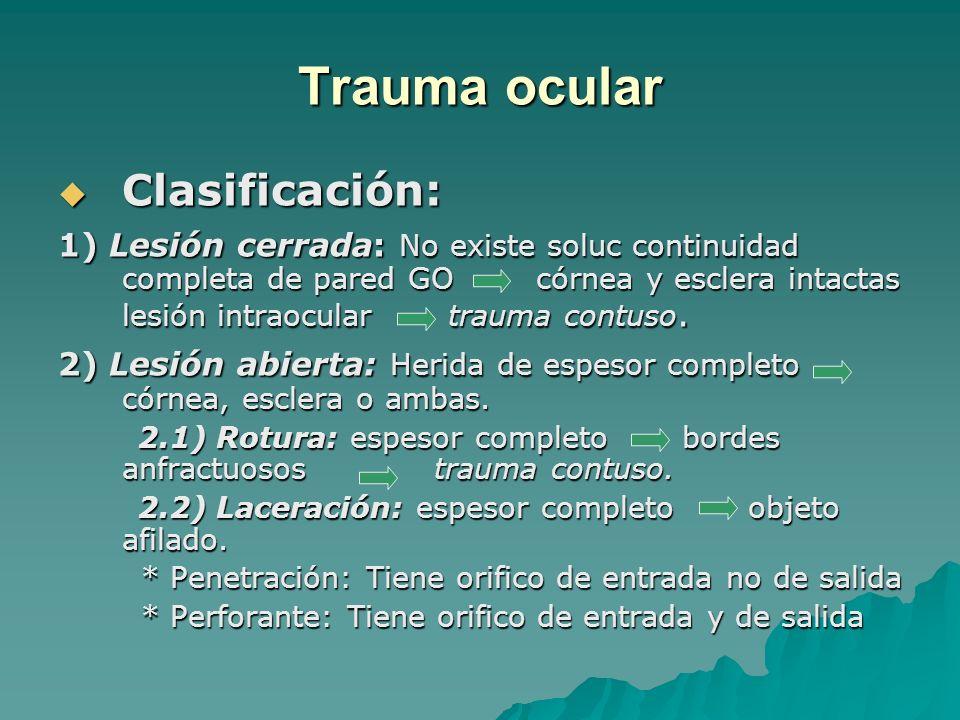 Trauma ocular Clasificación: Clasificación: 1) Lesión cerrada: No existe soluc continuidad completa de pared GO córnea y esclera intactas lesión intra