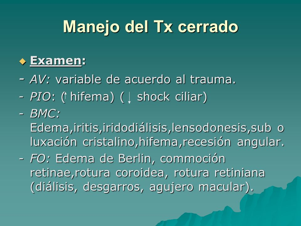 Manejo del Tx cerrado Examen: Examen: - AV: variable de acuerdo al trauma. -PIO: ( hifema) ( shock ciliar) -BMC: Edema,iritis,iridodiálisis,lensodones