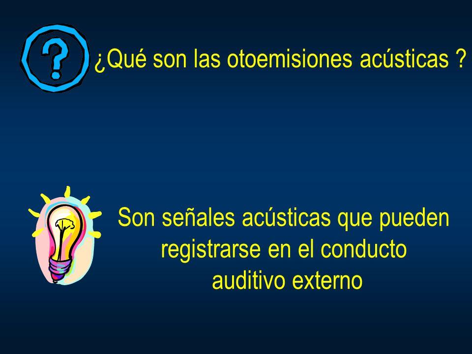 ¿Qué son las otoemisiones acústicas ? Son señales acústicas que pueden registrarse en el conducto auditivo externo